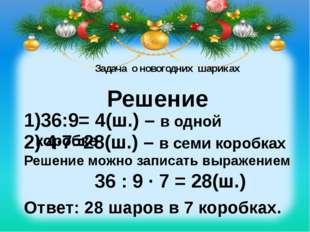 Задача о новогодних шариках Решение 36:9= 4(ш.) – в одной коробке 2) 4∙7=28(
