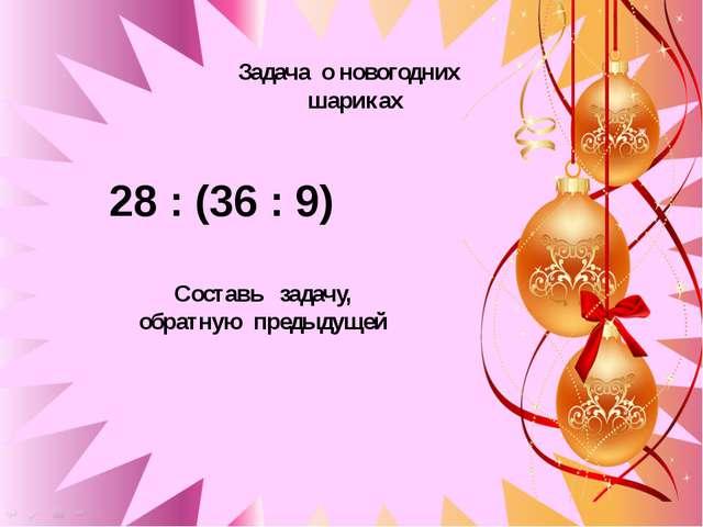 28 : (36 : 9) Задача о новогодних шариках 28 : (36 : 9) Составь задачу, обра...