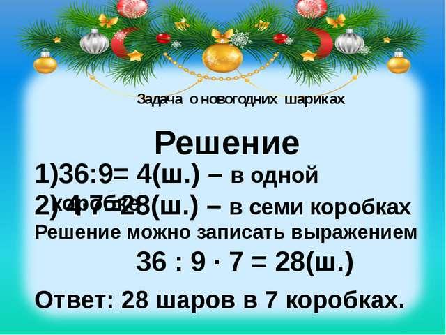 Задача о новогодних шариках Решение 36:9= 4(ш.) – в одной коробке 2) 4∙7=28(...