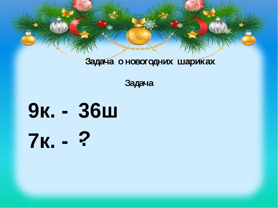 Задача Задача о новогодних шариках 9к. - 36ш. 7к. - ? Задача о новогодних шар...