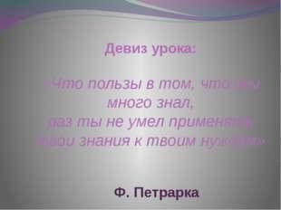 Девиз урока: «Что пользы в том, что ты много знал, раз ты не умел применять т
