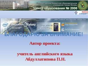 Автор проекта: учитель английского языка Абдуллатипова П.Н. БЛАГОДАРЮ ЗА ВНИМ