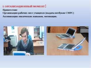 I. ОРГАНИЗАЦИОННЫЙ МОМЕНТ: Приветствие Организация рабочих мест учащихся (выд