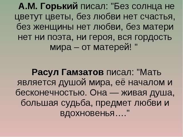 """А.М. Горький писал: """"Без солнца не цветут цветы, без любви нет счастья, без..."""