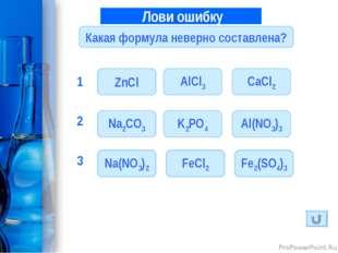 Лови ошибку 1 Какая формула неверно составлена? ZnCl AlCl3 CaCl2 K2PO4 Al(NO