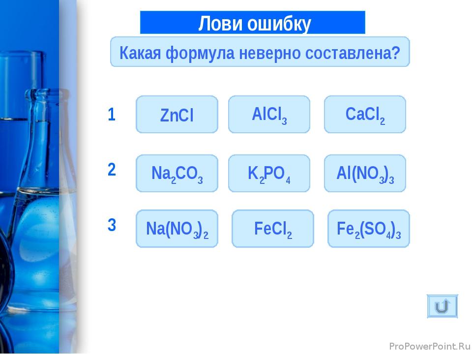 Лови ошибку 1 Какая формула неверно составлена? ZnCl AlCl3 CaCl2 K2PO4 Al(NO...