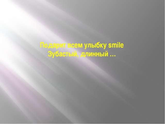Подарит всем улыбку smile Зубастый, длинный …