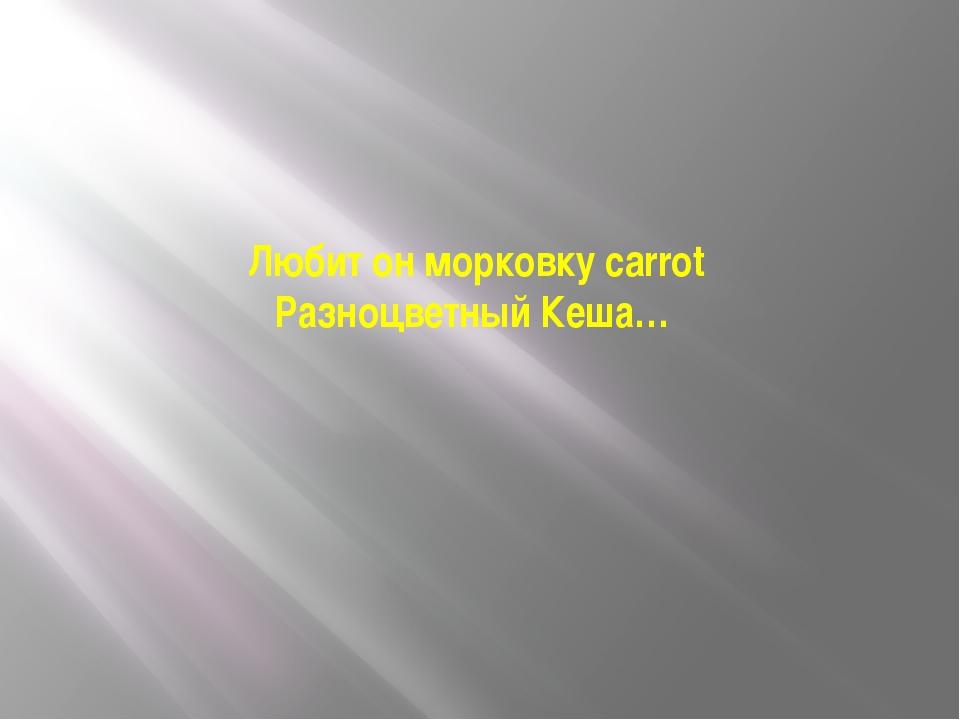 Любит он морковку carrot Разноцветный Кеша…