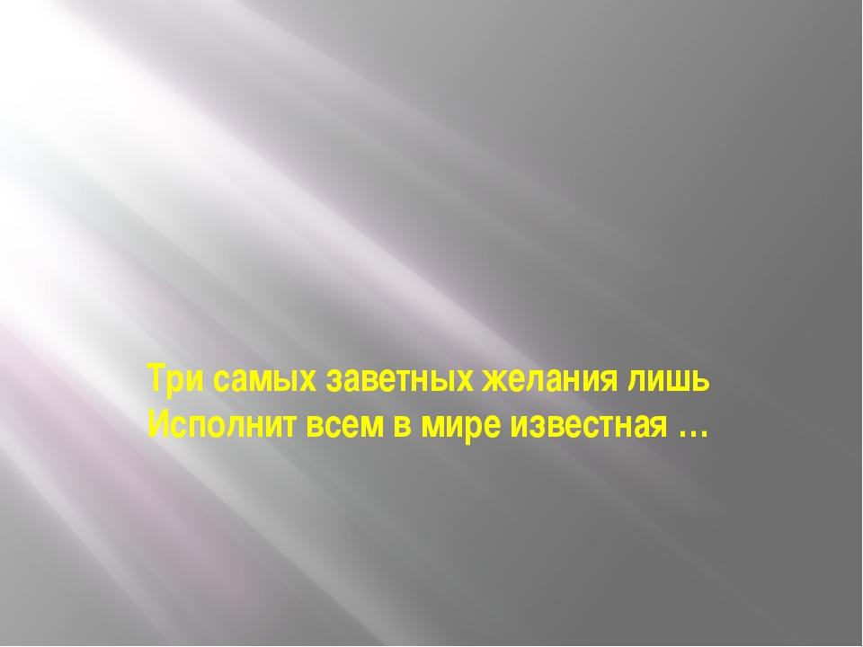 Три самых заветных желания лишь Исполнит всем в мире известная …