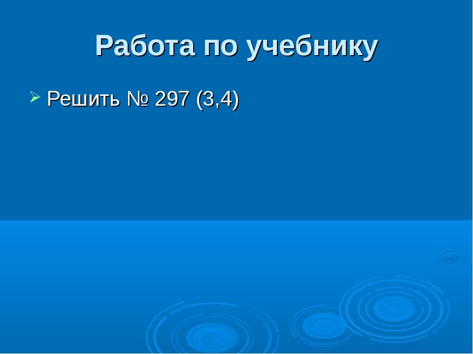 Работа по учебнику Решить № 297 (3,4)