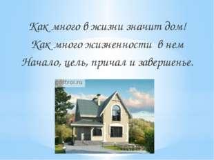 Как много в жизни значит дом! Как много жизненности в нем Начало, цель, прича