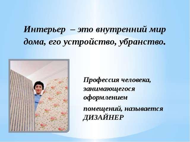 Интерьер – это внутренний мир дома, его устройство, убранство. Профессия чело...