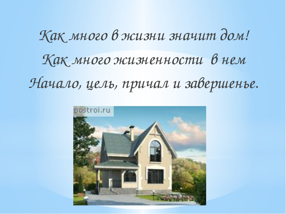 Как много в жизни значит дом! Как много жизненности в нем Начало, цель, прича...