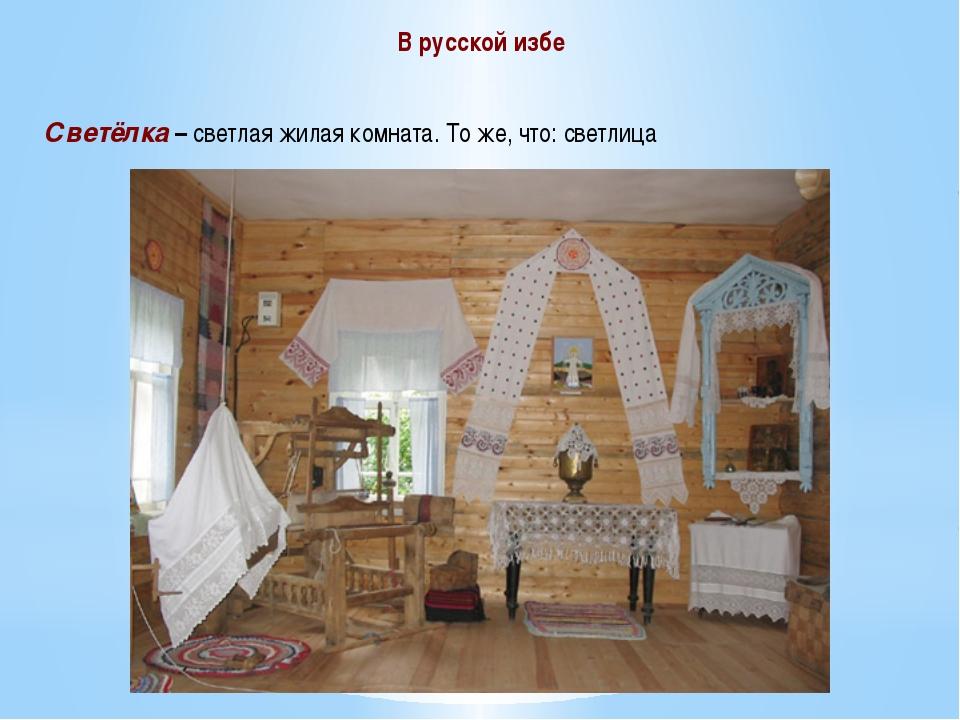 В русской избе Светёлка – светлая жилая комната. То же, что: светлица