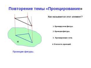 Повторение темы «Проецирование» Как называется этот элемент? Проекция фигуры.