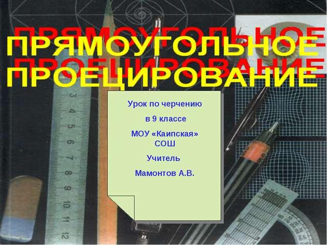 Урок по черчению в 9 классе МОУ «Каипская» СОШ Учитель Мамонтов А.В.