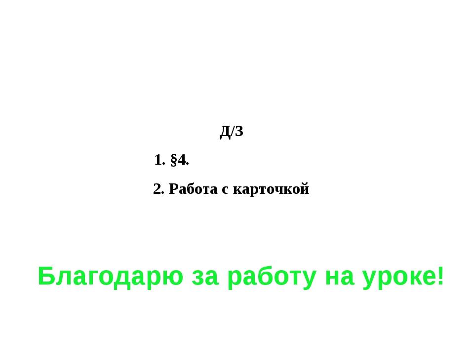 Благодарю за работу на уроке! Д/З 1. §4. 2. Работа с карточкой