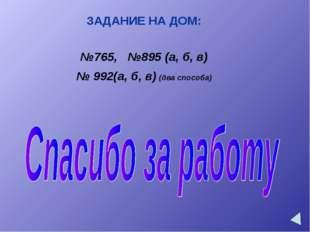 ЗАДАНИЕ НА ДОМ: №765, №895 (а, б, в) № 992(а, б, в) (два способа)