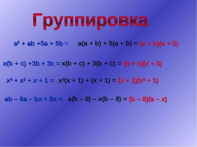 a2 + ab +5a + 5b = x(b + c) +3b + 3c = x3 + x2 + x + 1 = ab – 8a – bx + 8x =...