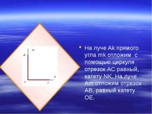 На луче Ak прямого угла mk отложим с помощью циркуля отрезок АС равный, кате