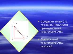 Соединим точку С с точкой В. Получился прямоугольный треугольник АВС Построен