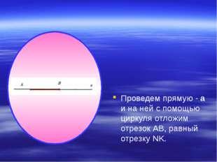 Проведем прямую - а и на ней с помощью циркуля отложим отрезок АВ, равный от
