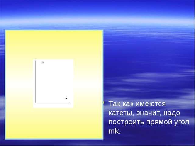 Так как имеются катеты, значит, надо построить прямой угол mk.