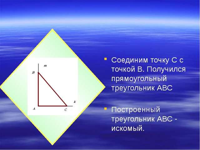 Соединим точку С с точкой В. Получился прямоугольный треугольник АВС Построен...