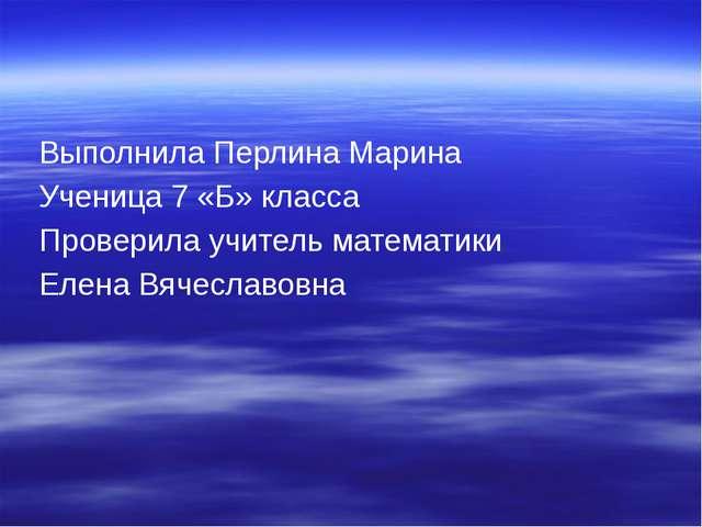 Выполнила Перлина Марина Ученица 7 «Б» класса Проверила учитель математики Е...