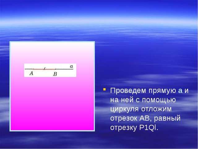 Проведем прямую а и на ней с помощью циркуля отложим отрезок АВ, равный отре...