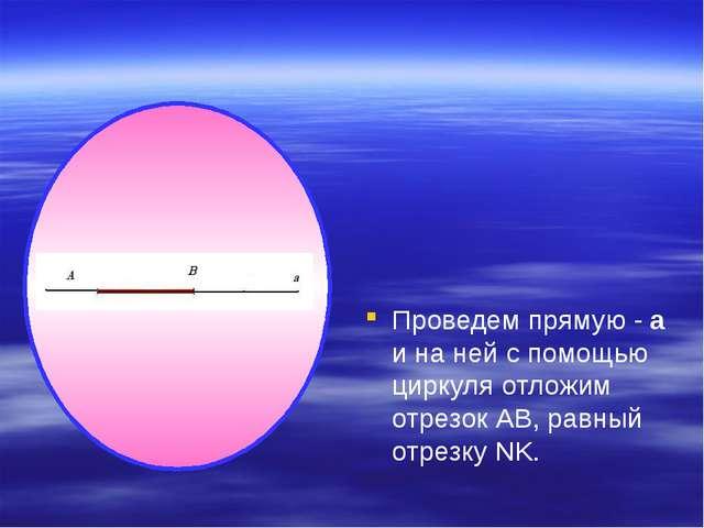 Проведем прямую - а и на ней с помощью циркуля отложим отрезок АВ, равный от...