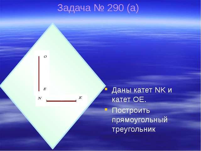 Задача № 290 (а) Даны катет NK и катет OE. Построить прямоугольный треугольник