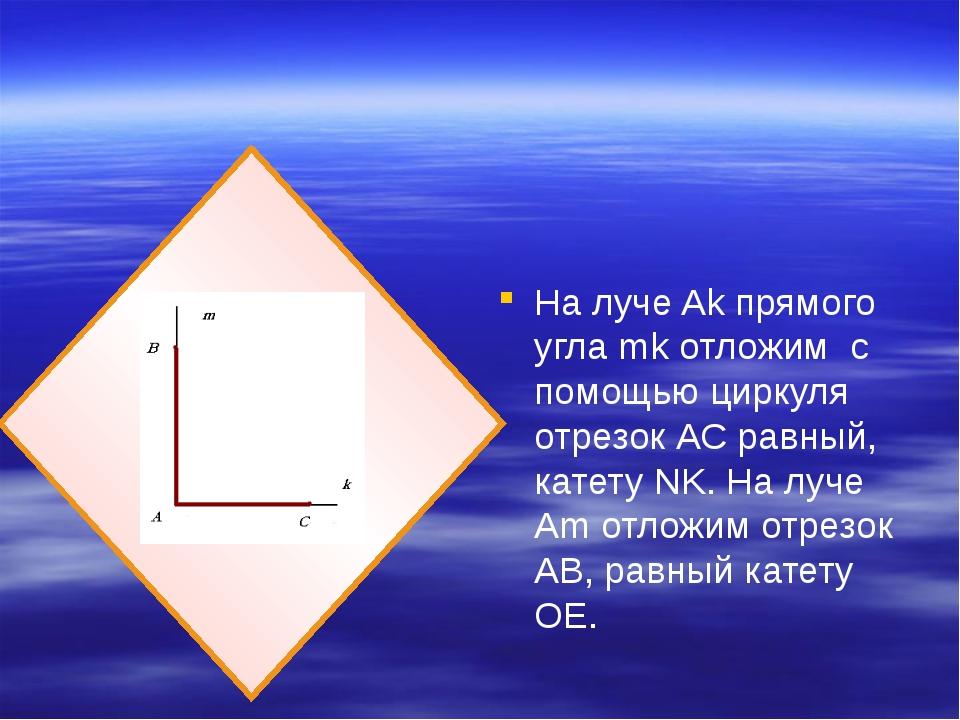 На луче Ak прямого угла mk отложим с помощью циркуля отрезок АС равный, кате...