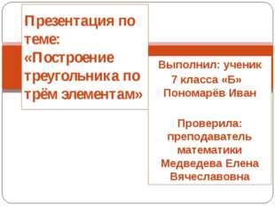 Выполнил: ученик 7 класса «Б» Пономарёв Иван Проверила: преподаватель математ