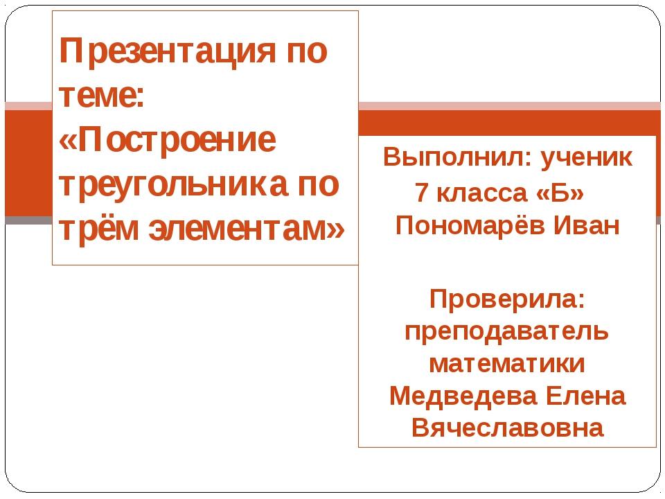 Выполнил: ученик 7 класса «Б» Пономарёв Иван Проверила: преподаватель математ...