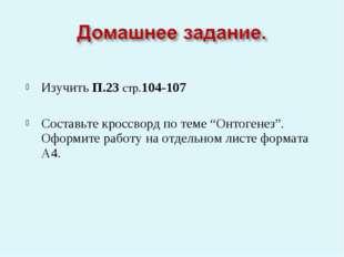 """Изучить П.23 стр.104-107 Составьте кроссворд по теме """"Онтогенез"""". Оформите р"""