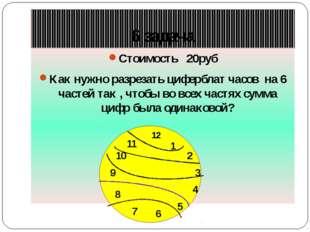 6 задача Стоимость 20руб Как нужно разрезать циферблат часов на 6 частей так