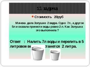 Стоимость 20руб Мачеха дала Золушке 2 ведра. Одно 7л , а другое 5л и сказала