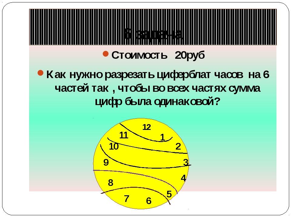 6 задача Стоимость 20руб Как нужно разрезать циферблат часов на 6 частей так...