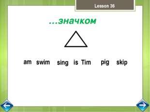…значком swim sing skip is Tim pig am Lesson 36