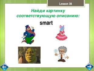 Lesson 38 Найди картинку соответствующую описанию: smart