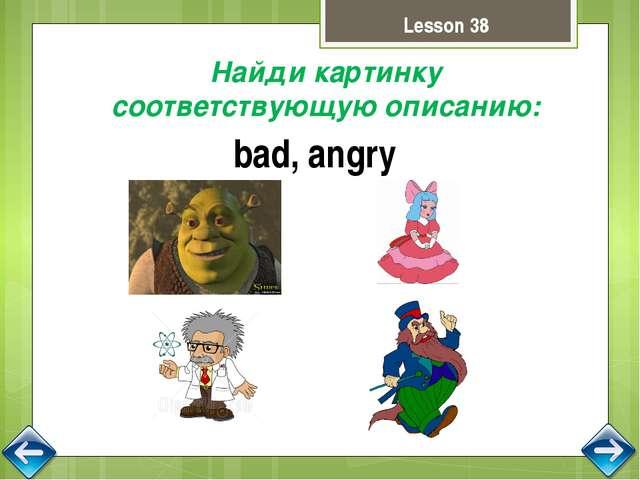 Lesson 38 Найди картинку соответствующую описанию: bad, angry