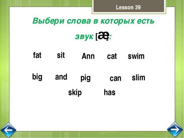 Выбери слова в которых есть звук [æ]: fat has Ann cat and can pig swim slim b...