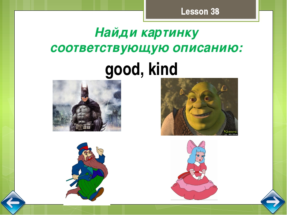 Lesson 38 Найди картинку соответствующую описанию: good, kind