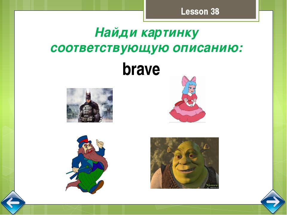 Lesson 38 Найди картинку соответствующую описанию: brave