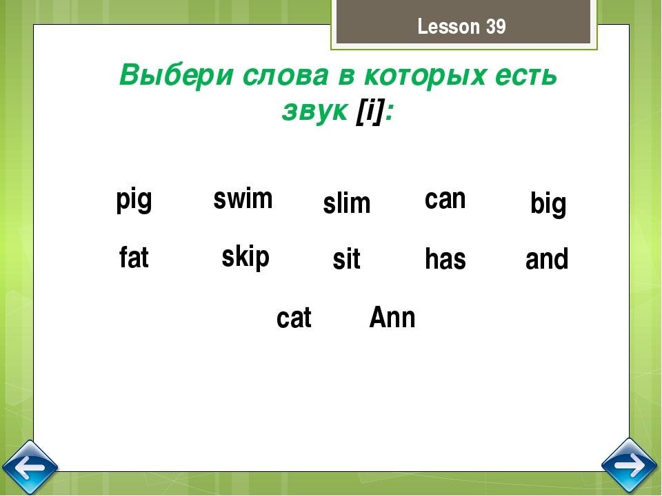 Lesson 39 Выбери слова в которых есть звук [i]: pig swim slim big skip sit fa...