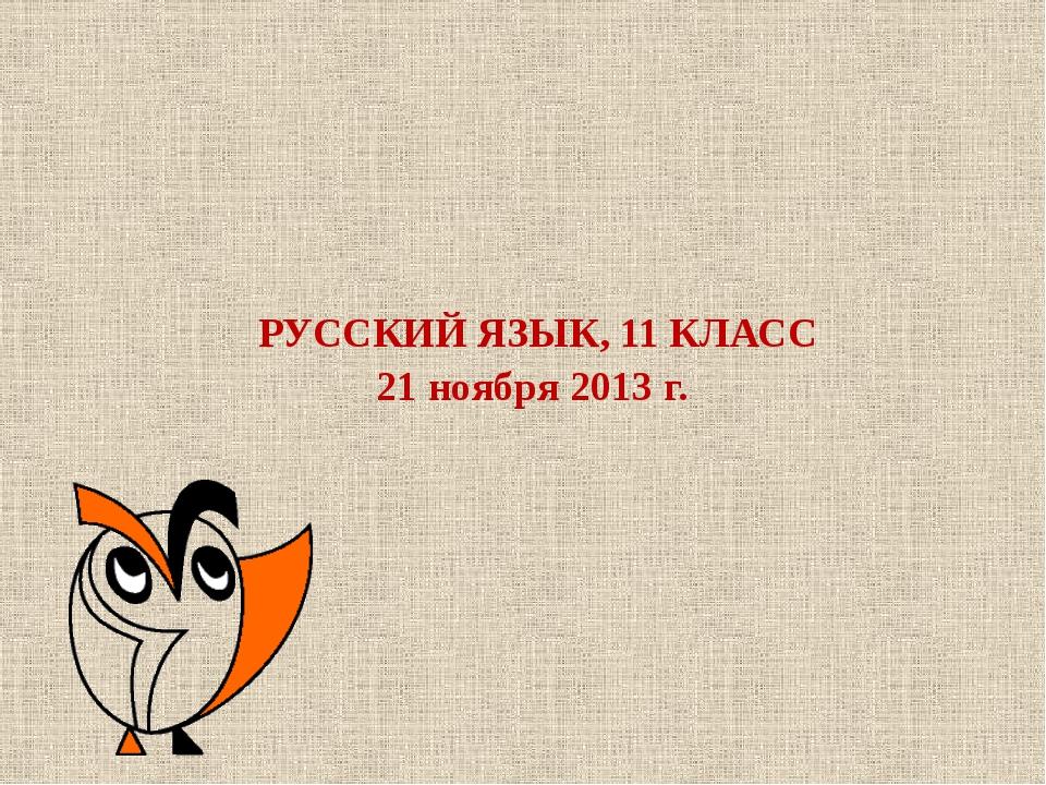 РУССКИЙ ЯЗЫК, 11 КЛАСС 21 ноября 2013 г.