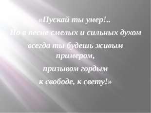 «Пускай ты умер!.. Но в песне смелых и сильных духом всегда ты будешь живым