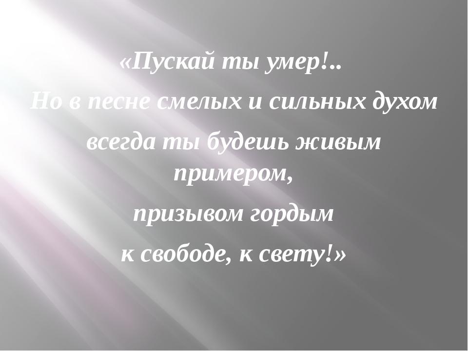 «Пускай ты умер!.. Но в песне смелых и сильных духом всегда ты будешь живым...