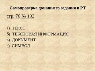 Самопроверка домашнего задания в РТ стр. 76 № 102 а) ТЕКСТ б) ТЕКСТОВАЯ ИНФОР
